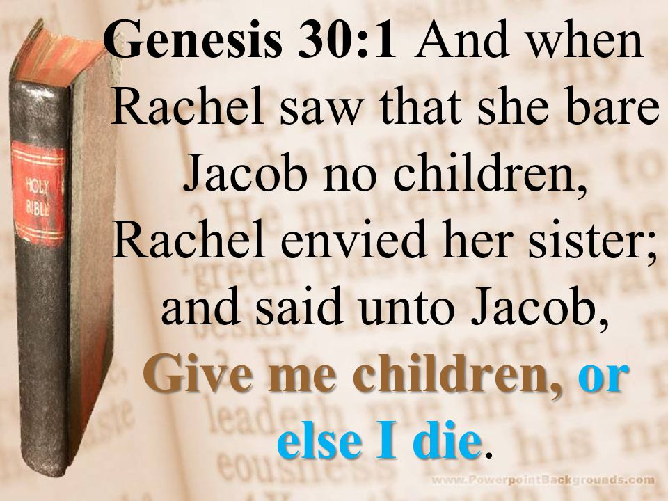 Give me children, or else I die Genesis 30:1 And when Rachel saw that she bare Jacob no children, Rachel envied her sister; and said unto Jacob, Give me children, or else I die.