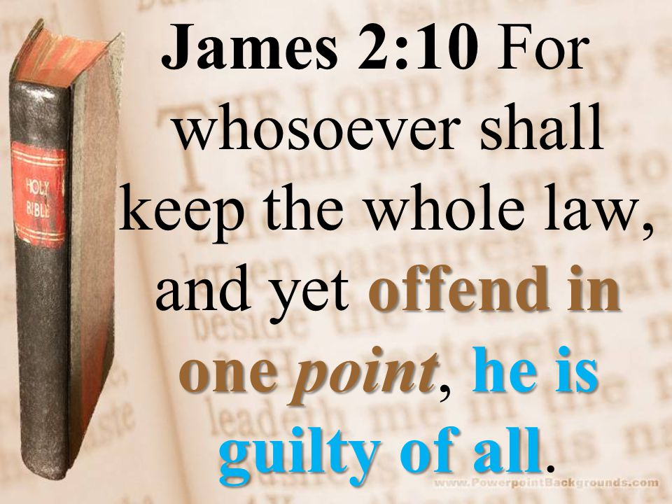 offend in one pointhe is guilty of all James 2:10 For whosoever shall keep the whole law, and yet offend in one point, he is guilty of all.