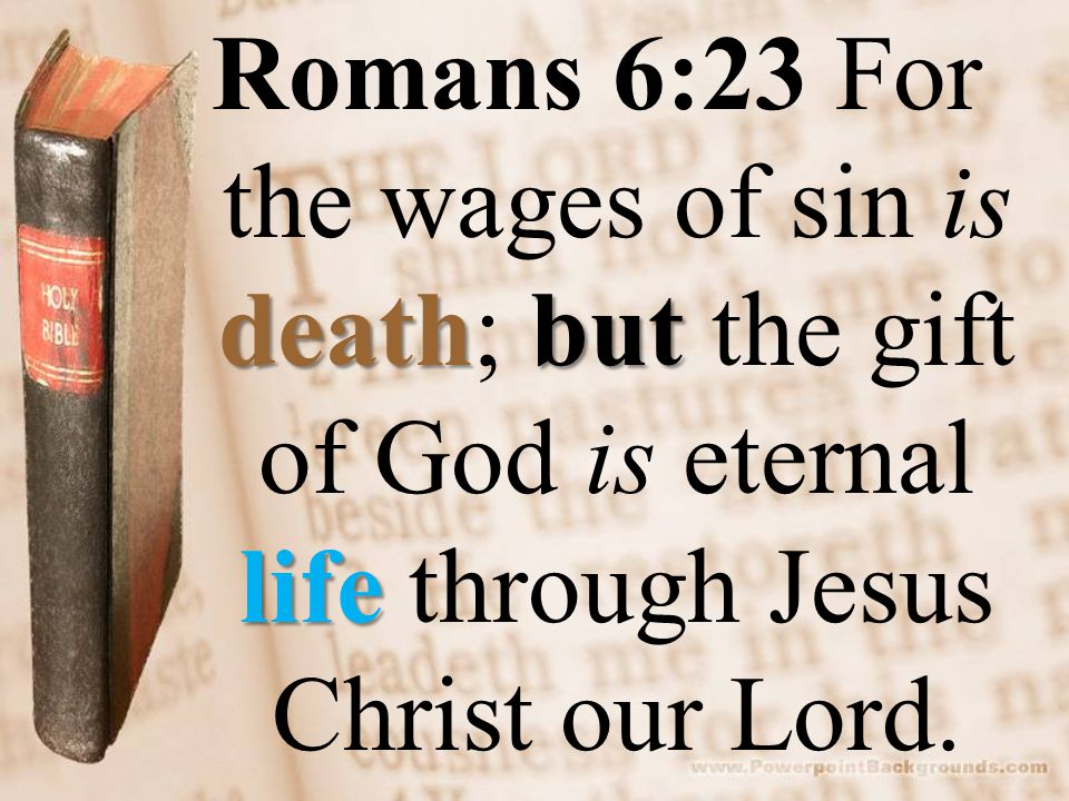 deathbut life Romans 6:23 For the wages of sin is death; but the gift of God is eternal life through Jesus Christ our Lord.
