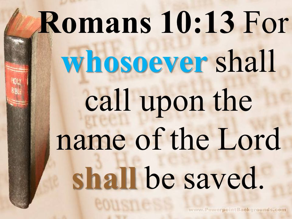 whosoever shall Romans 10:13 For whosoever shall call upon the name of the Lord shall be saved.