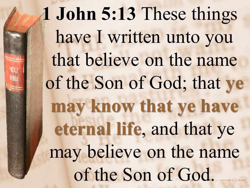 ye may know that ye have eternal life 1 John 5:13 These things have I written unto you that believe on the name of the Son of God; that ye may know that ye have eternal life, and that ye may believe on the name of the Son of God.