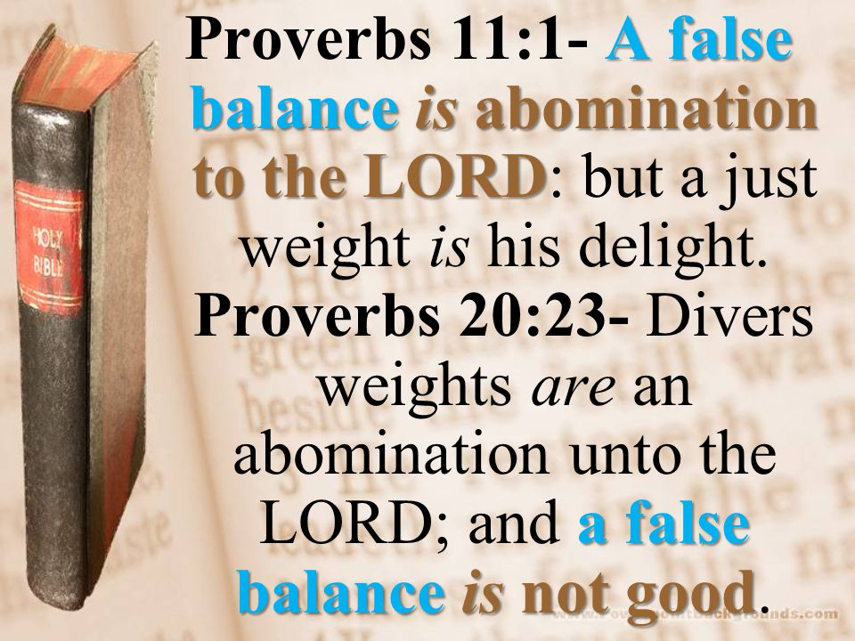 A false balanceis abomination to the LORD a false balanceis not good Proverbs 11:1- A false balance is abomination to the LORD: but a just weight is his delight.