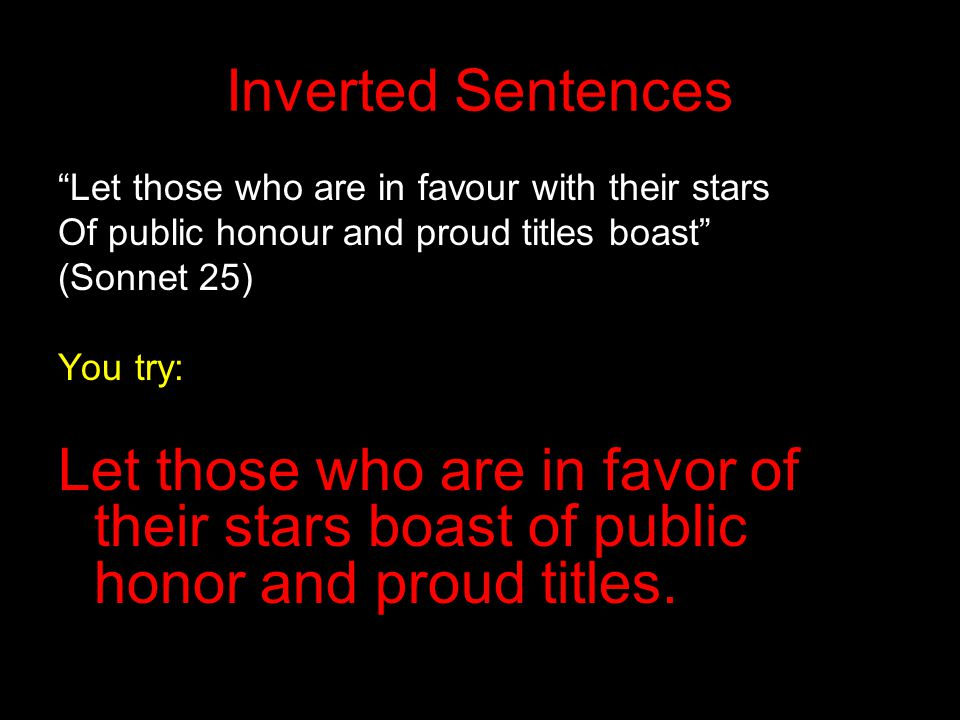 """Inverted Sentences """"Let those who are in favour with their stars Of public honour and proud titles boast"""" (Sonnet 25) You try: Let those who are in fa"""