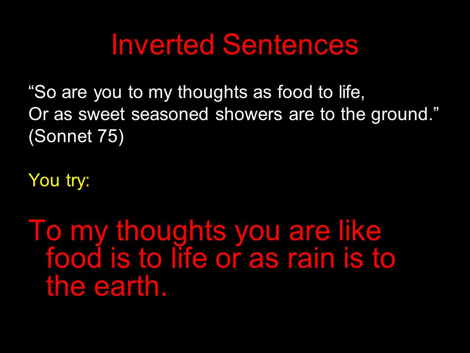 """Inverted Sentences """"So are you to my thoughts as food to life, Or as sweet seasoned showers are to the ground."""" (Sonnet 75) You try: To my thoughts yo"""