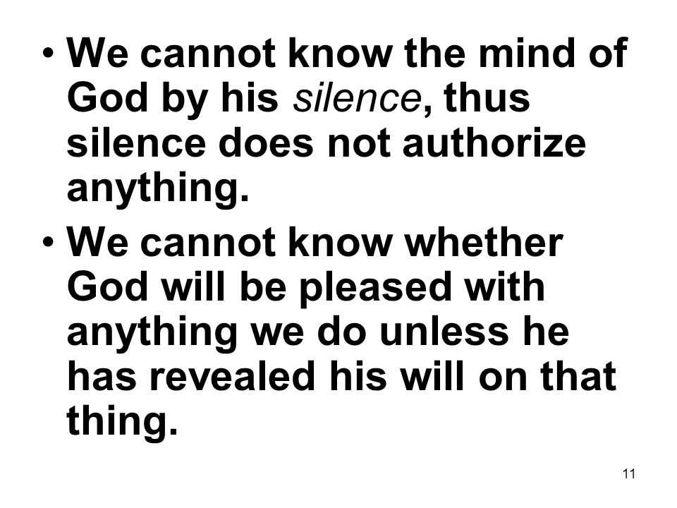 11 We cannot know the mind of God by his silence, thus silence does not authorize anything.