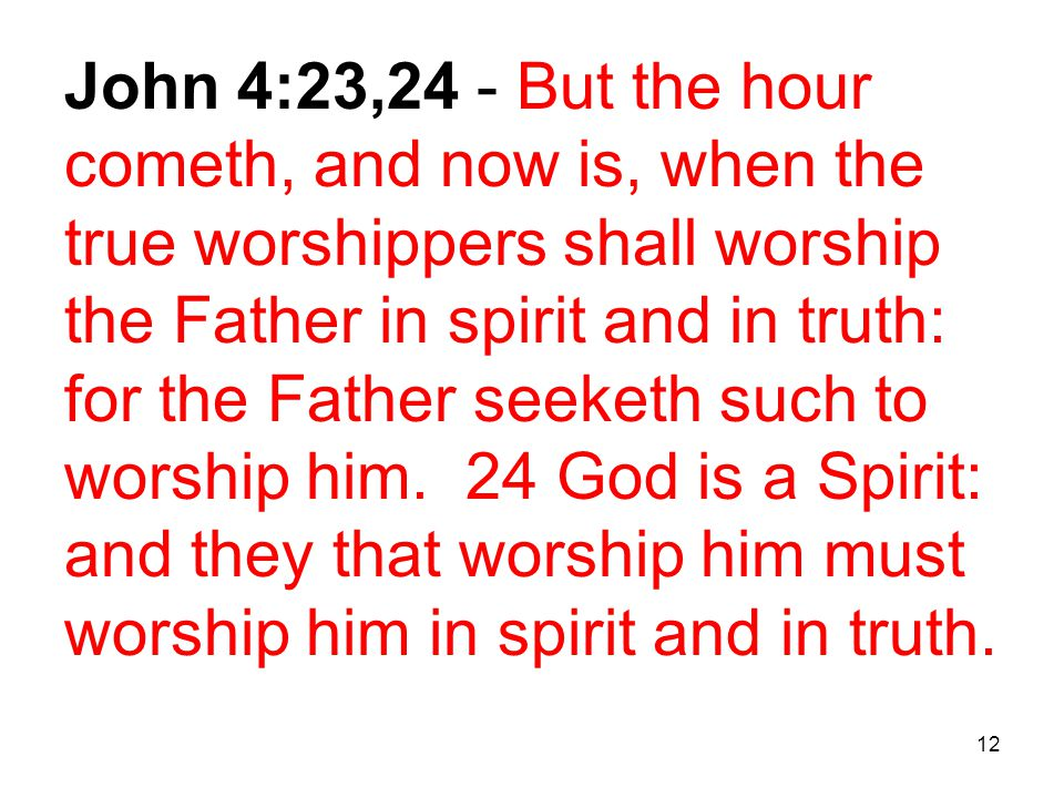 12 John 4:23,24 - But the hour cometh, and now is, when the true worshippers shall worship the Father in spirit and in truth: for the Father seeketh such to worship him.