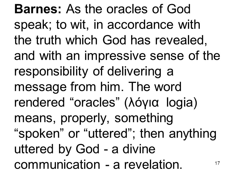 17 Barnes: As the oracles of God speak; to wit, in accordance with the truth which God has revealed, and with an impressive sense of the responsibility of delivering a message from him.