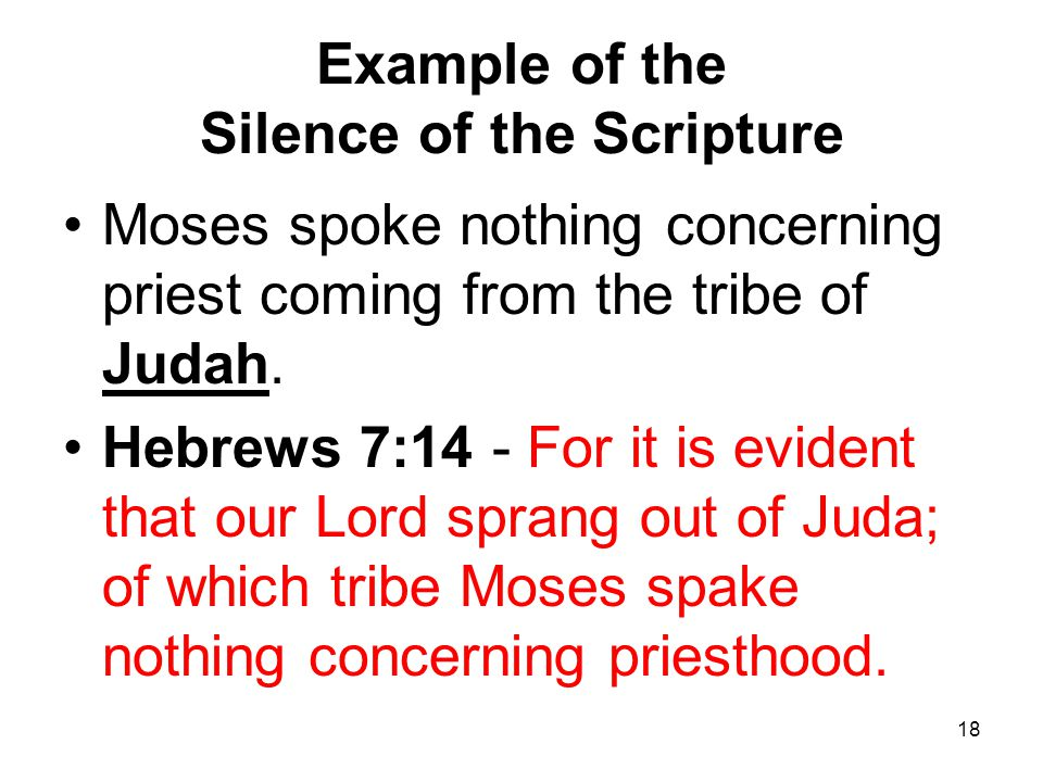 18 Example of the Silence of the Scripture Moses spoke nothing concerning priest coming from the tribe of Judah. Hebrews 7:14 - For it is evident that
