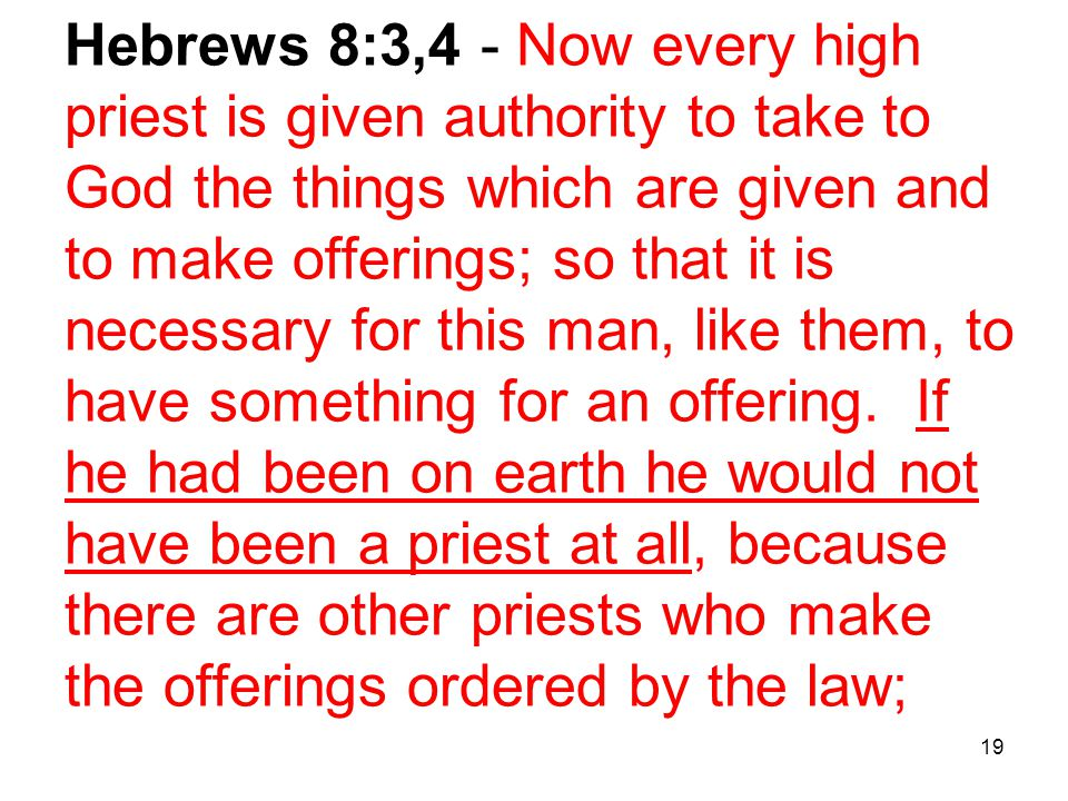 19 Hebrews 8:3,4 - Now every high priest is given authority to take to God the things which are given and to make offerings; so that it is necessary for this man, like them, to have something for an offering.