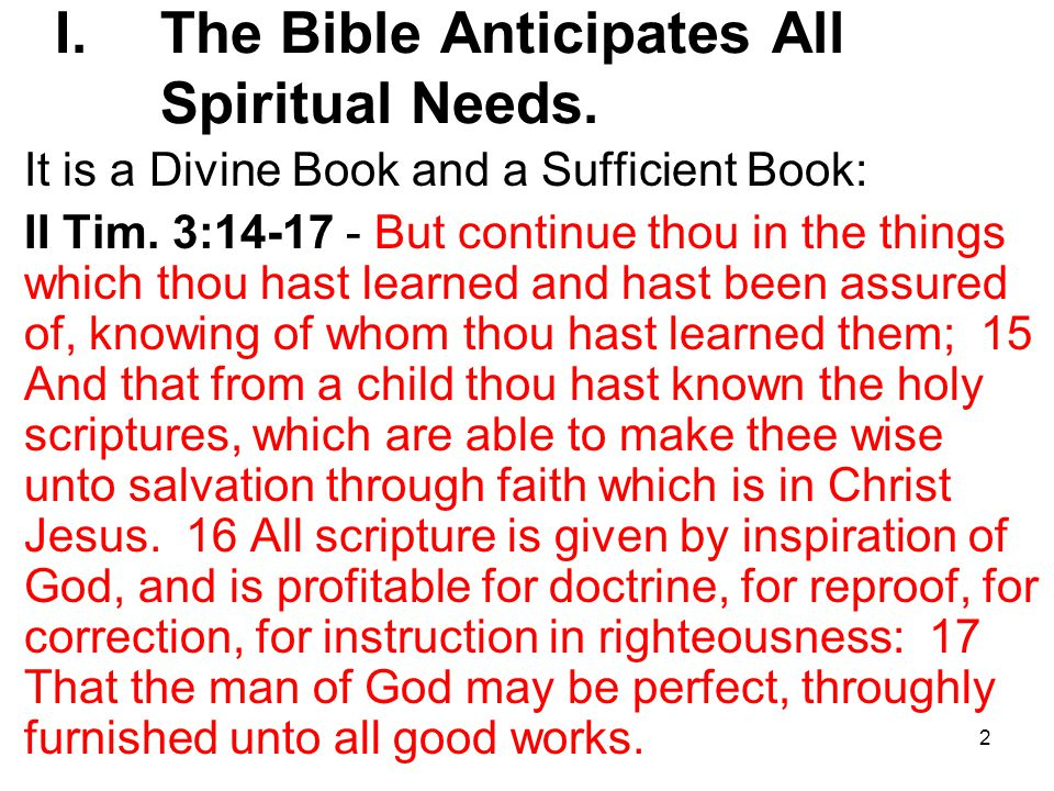 2 I. The Bible Anticipates All Spiritual Needs. It is a Divine Book and a Sufficient Book: II Tim.