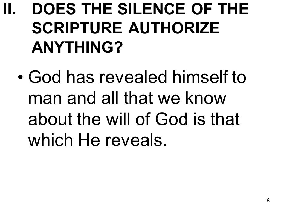 8 II.DOES THE SILENCE OF THE SCRIPTURE AUTHORIZE ANYTHING? God has revealed himself to man and all that we know about the will of God is that which He