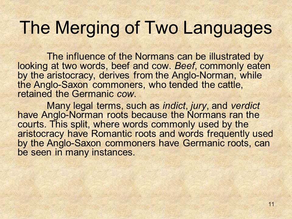 11 The Merging of Two Languages The influence of the Normans can be illustrated by looking at two words, beef and cow. Beef, commonly eaten by the ari