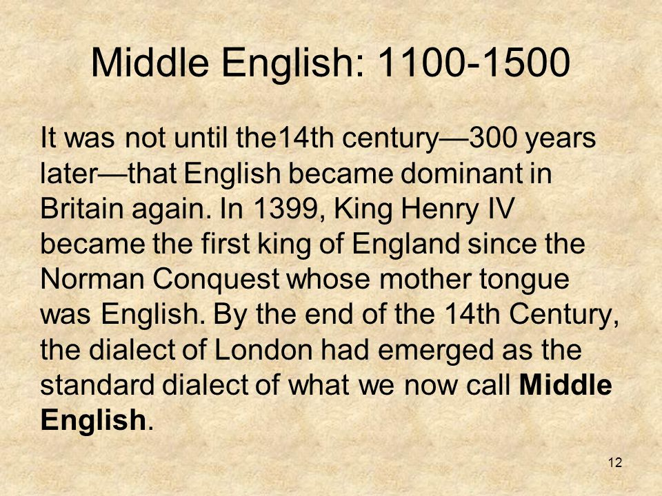 12 Middle English: 1100-1500 It was not until the14th century—300 years later—that English became dominant in Britain again. In 1399, King Henry IV be