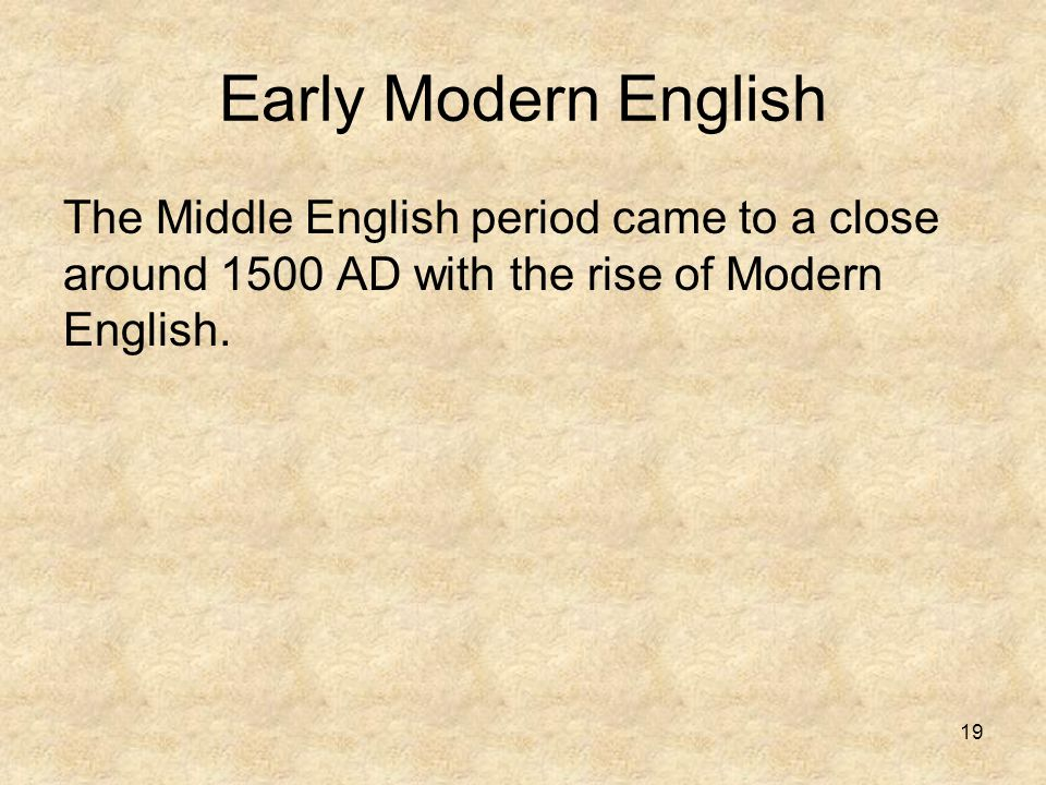 19 Early Modern English The Middle English period came to a close around 1500 AD with the rise of Modern English.
