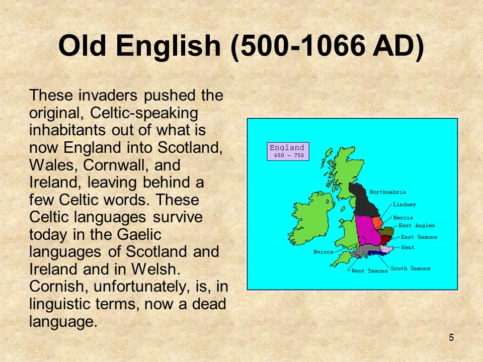 5 Old English (500-1066 AD) These invaders pushed the original, Celtic-speaking inhabitants out of what is now England into Scotland, Wales, Cornwall,