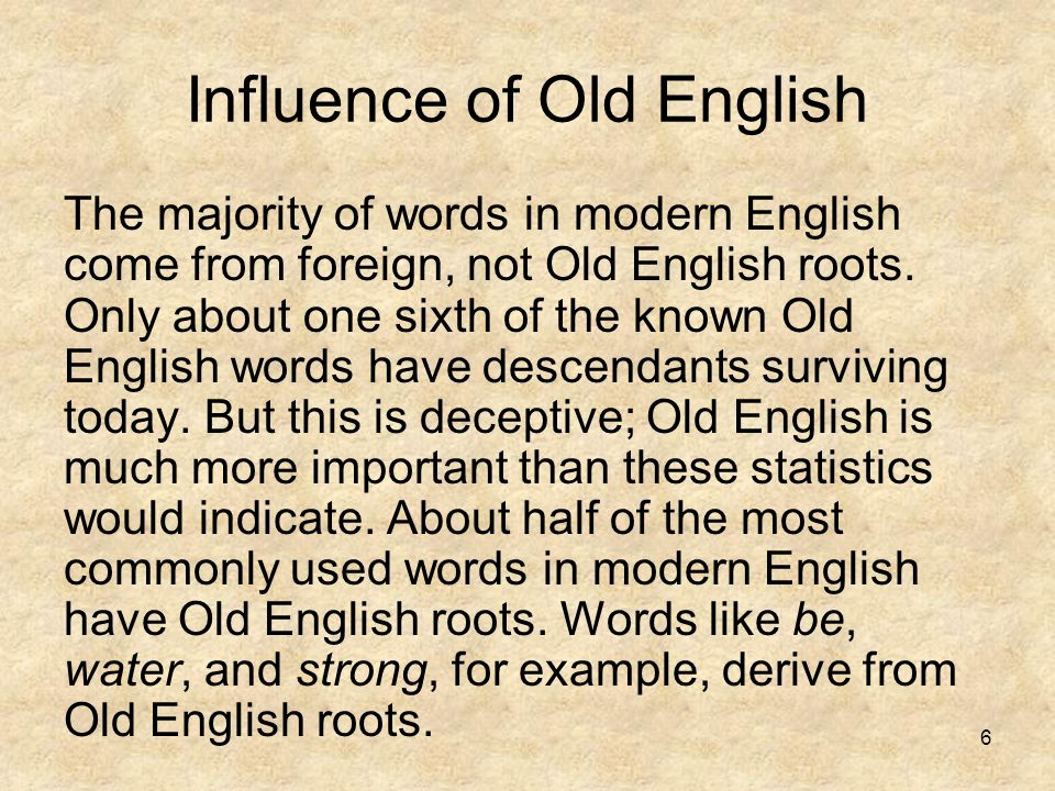6 Influence of Old English The majority of words in modern English come from foreign, not Old English roots. Only about one sixth of the known Old Eng