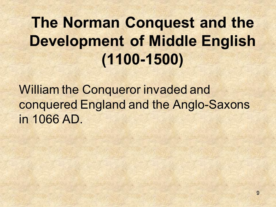 9 The Norman Conquest and the Development of Middle English (1100-1500) William the Conqueror invaded and conquered England and the Anglo-Saxons in 10