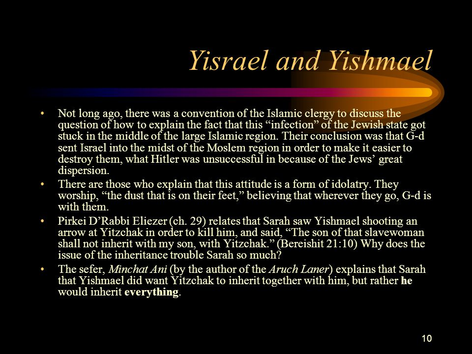 "10 Yisrael and Yishmael Not long ago, there was a convention of the Islamic clergy to discuss the question of how to explain the fact that this ""infec"