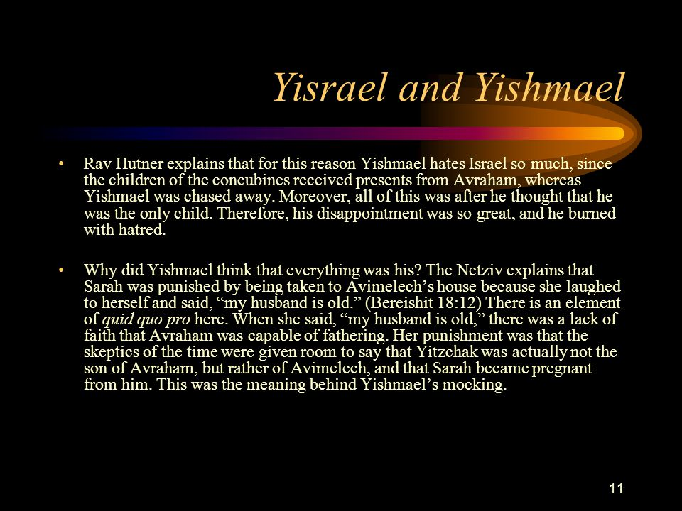 11 Yisrael and Yishmael Rav Hutner explains that for this reason Yishmael hates Israel so much, since the children of the concubines received presents