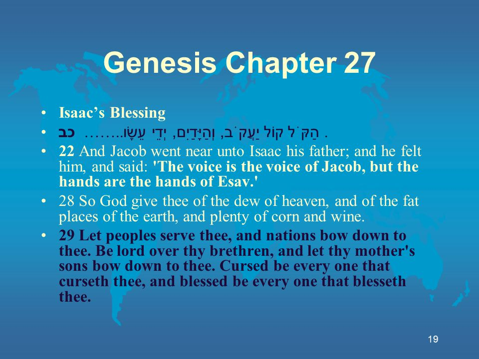 19 Genesis Chapter 27 Isaac's Blessing כב …….. הַקֹּל קוֹל יַעֲקֹב, וְהַיָּדַיִם, יְדֵי עֵשָׂו. 22 And Jacob went near unto Isaac his father; and he f
