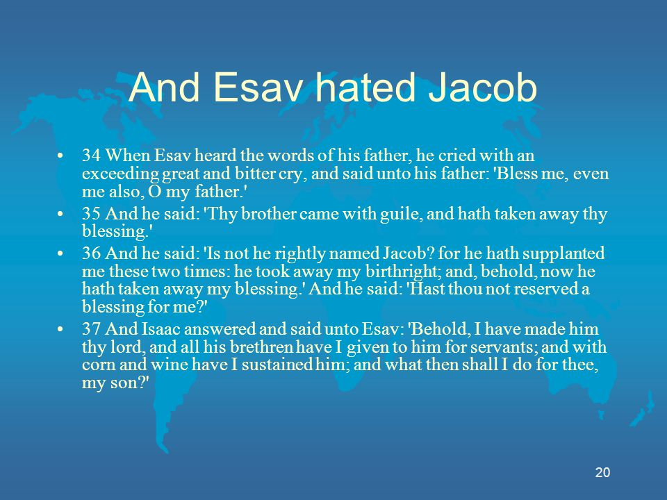 20 And Esav hated Jacob 34 When Esav heard the words of his father, he cried with an exceeding great and bitter cry, and said unto his father: 'Bless