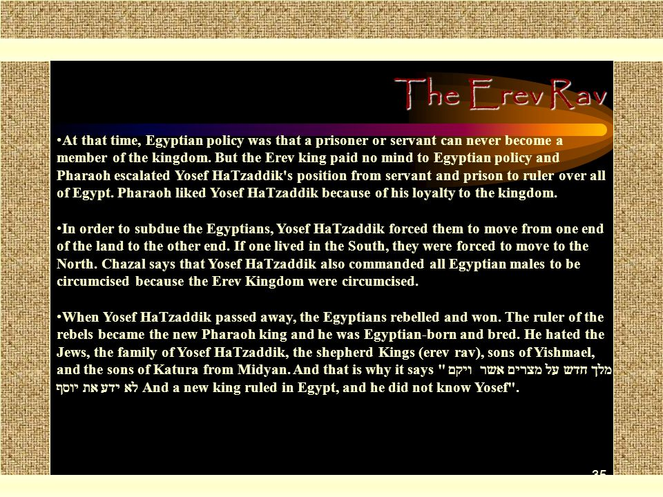 35 The Erev Rav At that time, Egyptian policy was that a prisoner or servant can never become a member of the kingdom. But the Erev king paid no mind