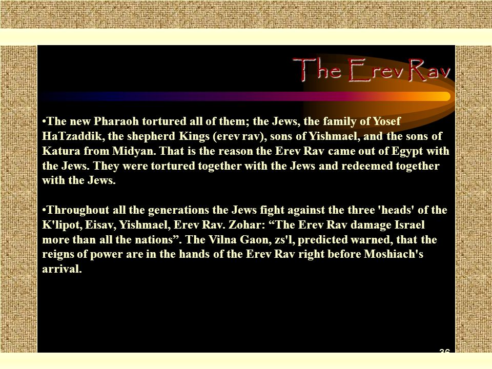 36 The Erev Rav The new Pharaoh tortured all of them; the Jews, the family of Yosef HaTzaddik, the shepherd Kings (erev rav), sons of Yishmael, and the sons of Katura from Midyan.