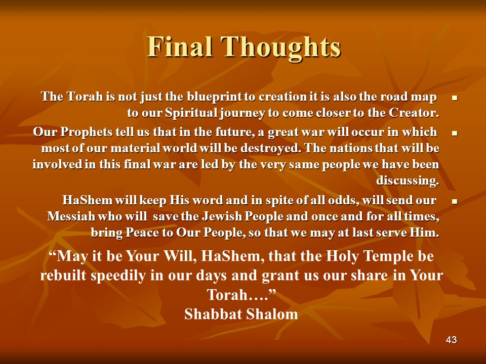 43 Final Thoughts The Torah is not just the blueprint to creation it is also the road map to our Spiritual journey to come closer to the Creator. The