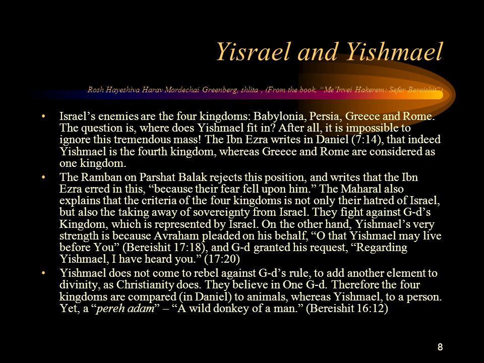 8 Yisrael and Yishmael Rosh Hayeshiva Harav Mordechai Greenberg, shlita, (From the book, Me'Invei Hakerem: Sefer Bereishit ) Israel's enemies are the four kingdoms: Babylonia, Persia, Greece and Rome.