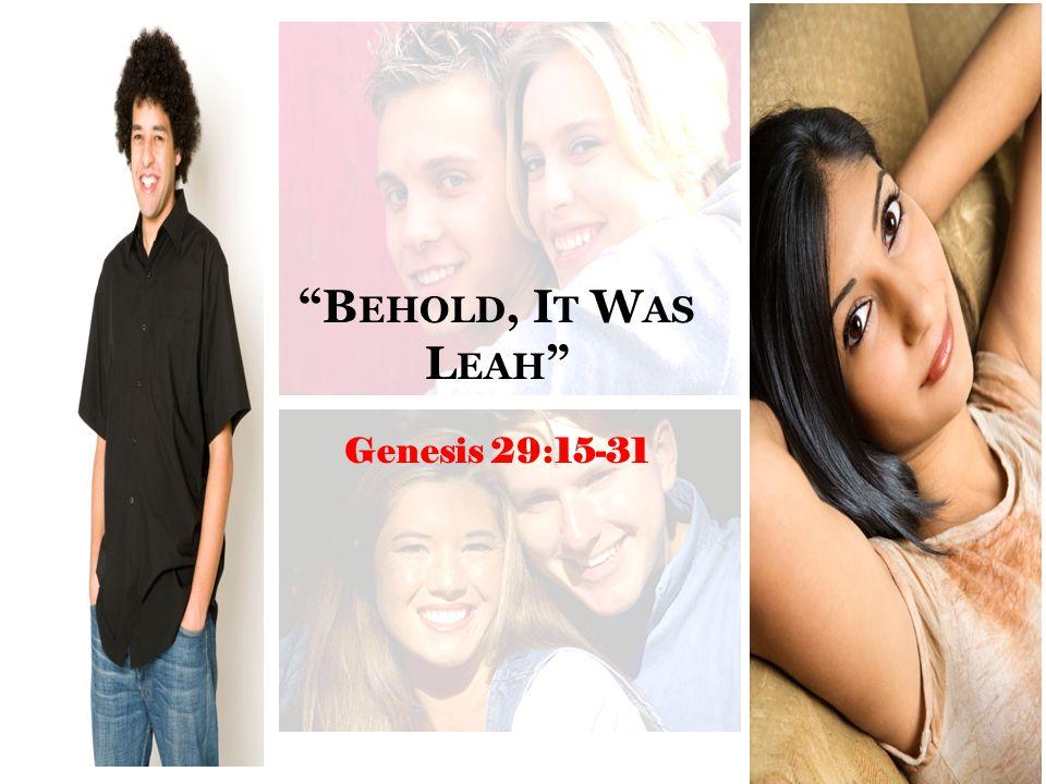 """B EHOLD, I T W AS L EAH "" Genesis 29:15-31"