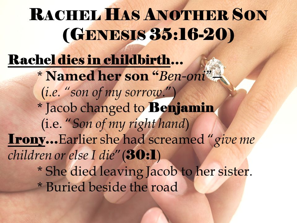 """R ACHEL H AS A NOTHER S ON (G ENESIS 35:16-20) Rachel dies in childbirth… * Named her son """"Ben-oni"""" — ( i.e. """"son of my sorrow."""") * Jacob changed to B"""