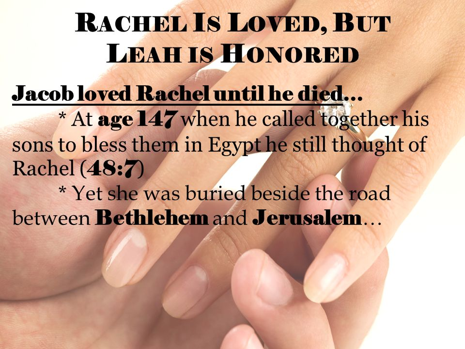 R ACHEL I S L OVED, B UT L EAH IS H ONORED Jacob loved Rachel until he died… * At age 147 when he called together his sons to bless them in Egypt he still thought of Rachel ( 48:7 ) * Yet she was buried beside the road between Bethlehem and Jerusalem …