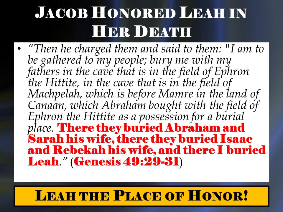 J ACOB H ONORED L EAH IN H ER D EATH Then he charged them and said to them: I am to be gathered to my people; bury me with my fathers in the cave that is in the field of Ephron the Hittite, in the cave that is in the field of Machpelah, which is before Mamre in the land of Canaan, which Abraham bought with the field of Ephron the Hittite as a possession for a burial place.