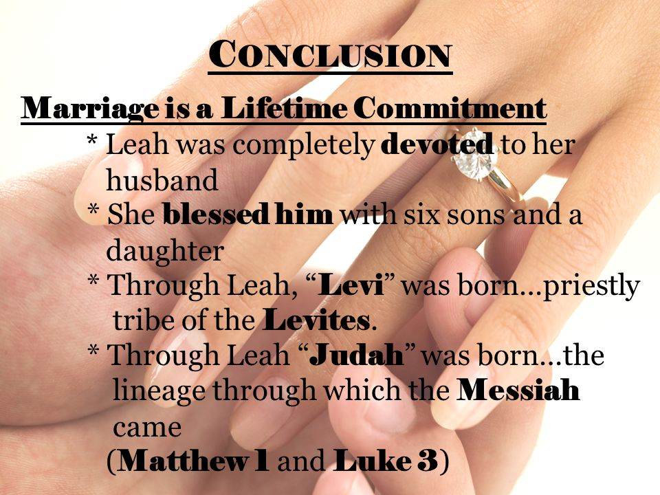 C ONCLUSION Marriage is a Lifetime Commitment * Leah was completely devoted to her husband * She blessed him with six sons and a daughter * Through Le