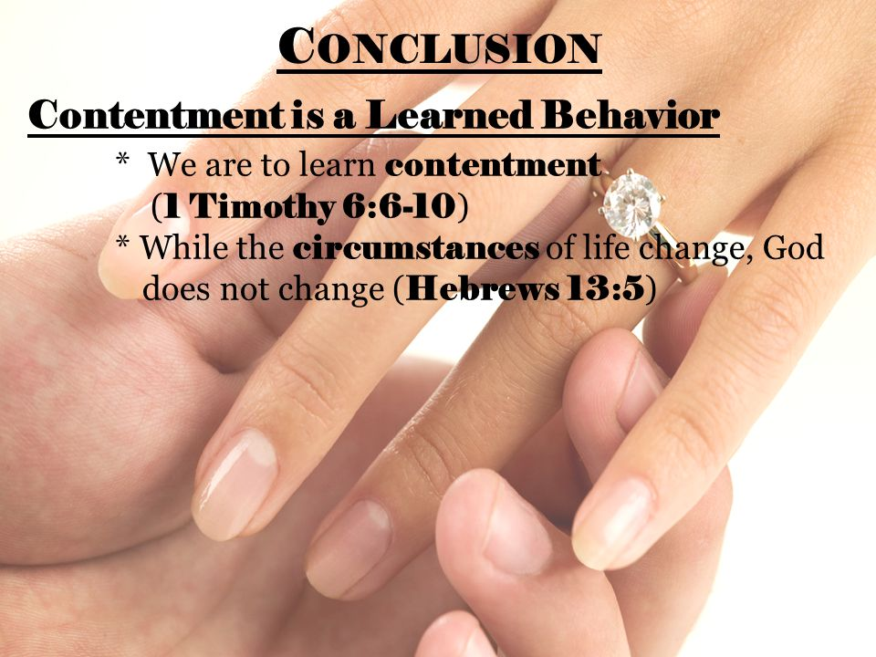 C ONCLUSION Contentment is a Learned Behavior * We are to learn contentment ( 1 Timothy 6:6-10 ) * While the circumstances of life change, God does not change ( Hebrews 13:5 )