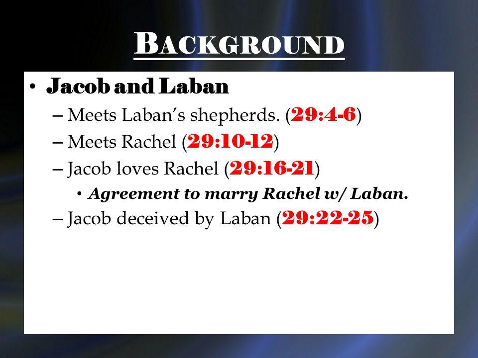 B ACKGROUND Jacob and Laban – Meets Laban's shepherds. ( 29:4-6 ) – Meets Rachel ( 29:10-12 ) – Jacob loves Rachel ( 29:16-21 ) Agreement to marry Rac