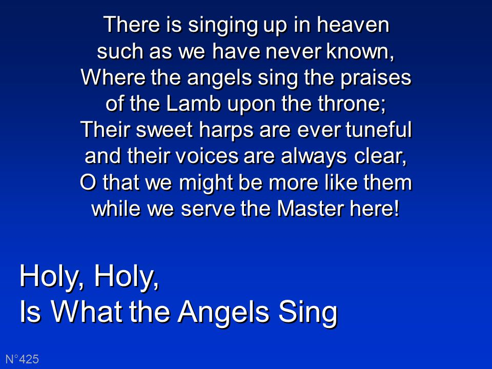 Holy, Is What the Angels Sing Holy, Is What the Angels Sing N°425 There is singing up in heaven such as we have never known, Where the angels sing the praises of the Lamb upon the throne; Their sweet harps are ever tuneful and their voices are always clear, O that we might be more like them while we serve the Master here!