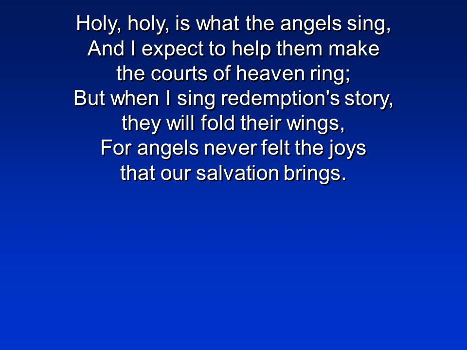 Holy, holy, is what the angels sing, And I expect to help them make the courts of heaven ring; But when I sing redemption s story, they will fold their wings, For angels never felt the joys that our salvation brings.