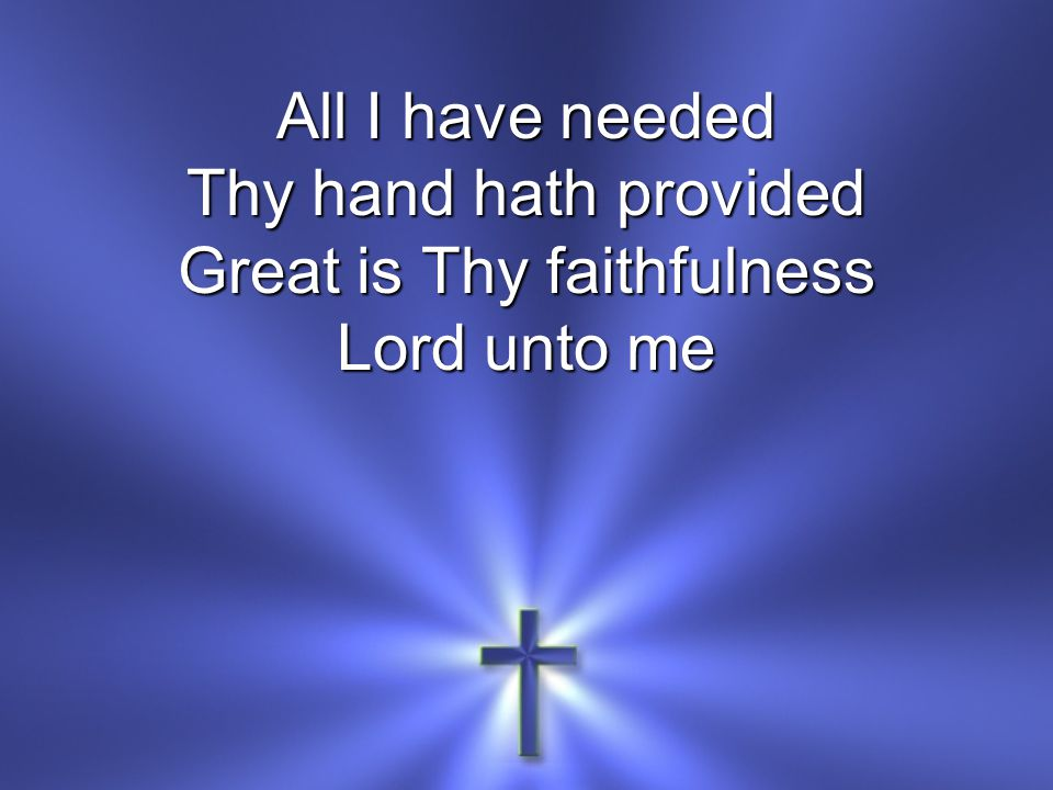 All I have needed Thy hand hath provided Great is Thy faithfulness Lord unto me