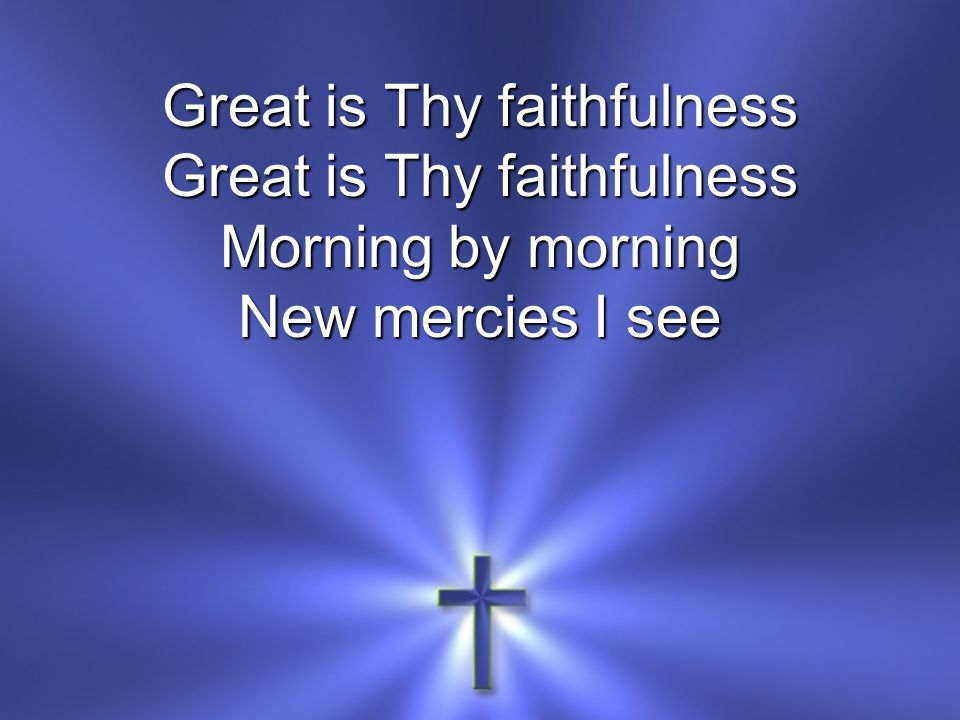 Great is Thy faithfulness Morning by morning New mercies I see