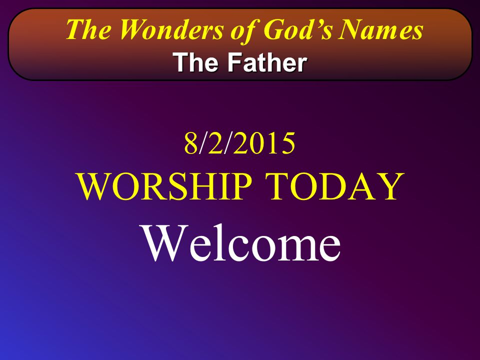 8/2/2015 WORSHIP TODAY Welcome The Wonders of God's Names The Father