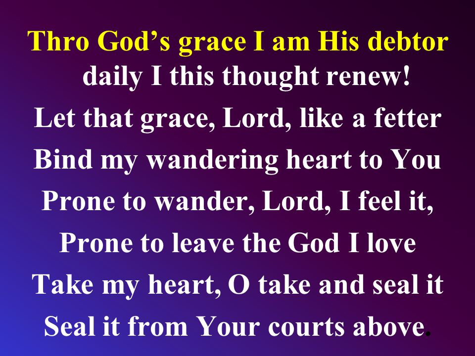 Thro God's grace I am His debtor daily I this thought renew! Let that grace, Lord, like a fetter Bind my wandering heart to You Prone to wander, Lord,