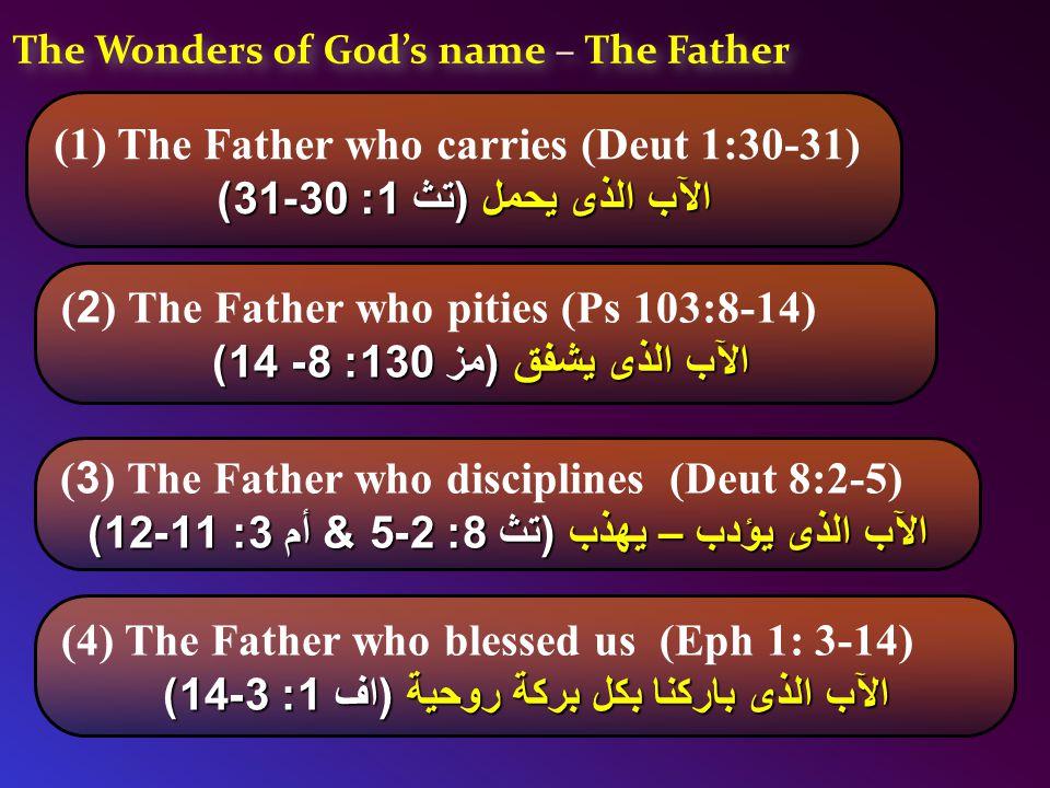 The Wonders of God's name – The Father (1) The Father who carries (Deut 1:30-31) الآب الذى يحمل (تث 1: 30-31) (2) The Father who pities (Ps 103:8-14) الآب الذى يشفق (مز 130: 8- 14) الآب الذى يشفق (مز 130: 8- 14) (3) The Father who disciplines (Deut 8:2-5) الآب الذى يؤدب – يهذب (تث 8: 2-5 & أم 3: 11-12) (4) The Father who blessed us (Eph 1: 3-14) الآب الذى باركنا بكل بركة روحية (اف 1: 3-14)
