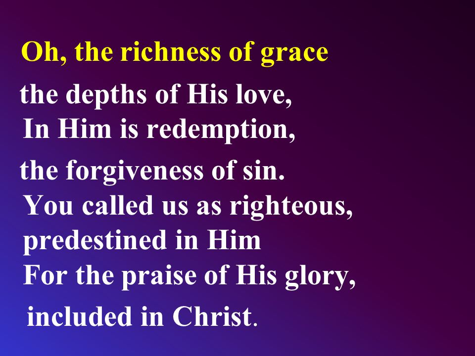Oh, the richness of grace the depths of His love, In Him is redemption, the forgiveness of sin. You called us as righteous, predestined in Him For the