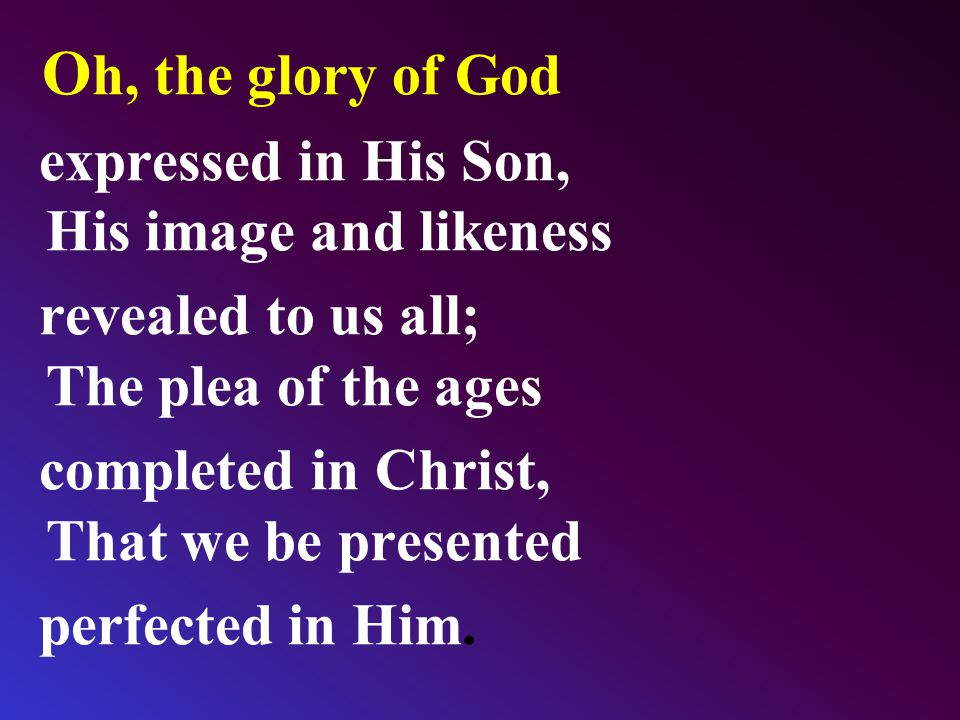 O h, the glory of God expressed in His Son, His image and likeness revealed to us all; The plea of the ages completed in Christ, That we be presented perfected in Him.