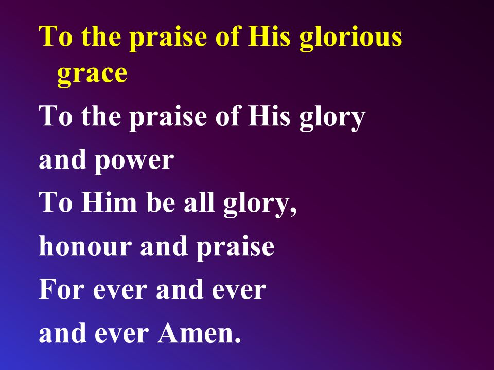 To the praise of His glorious grace To the praise of His glory and power To Him be all glory, honour and praise For ever and ever and ever Amen.
