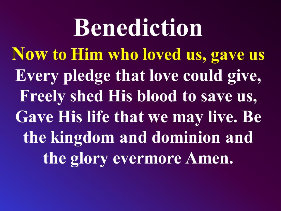 Benediction Now to Him who loved us, gave us Every pledge that love could give, Freely shed His blood to save us, Gave His life that we may live. Be t