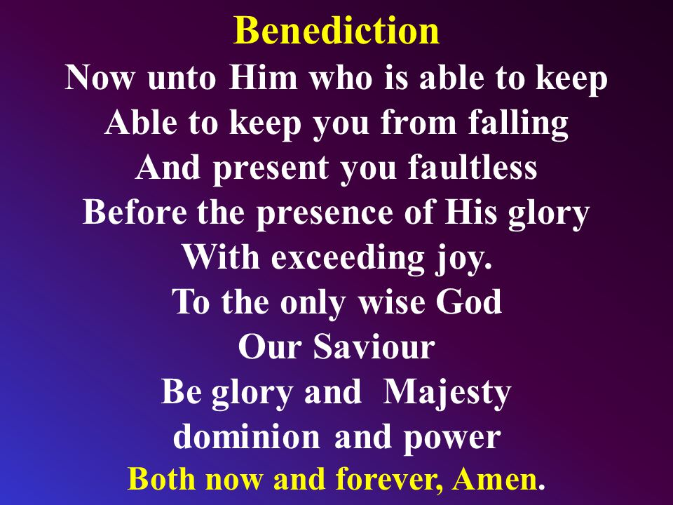 Benediction Now unto Him who is able to keep Able to keep you from falling And present you faultless Before the presence of His glory With exceeding joy.