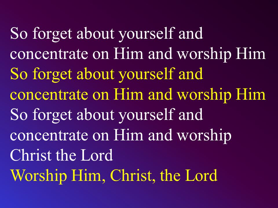 So forget about yourself and concentrate on Him and worship Him So forget about yourself and concentrate on Him and worship Him So forget about yourse