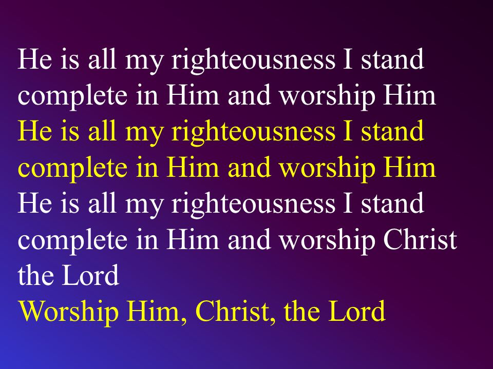 He is all my righteousness I stand complete in Him and worship Him He is all my righteousness I stand complete in Him and worship Christ the Lord Wors